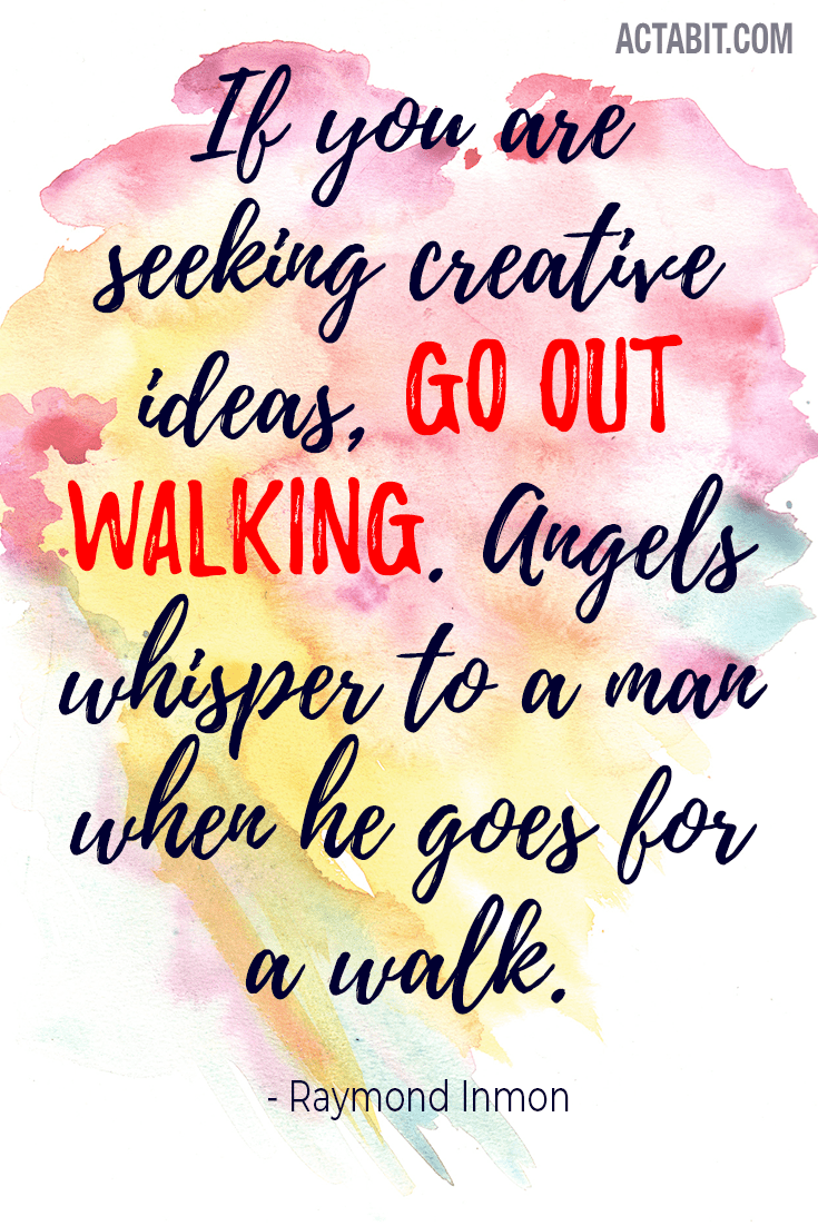 If you are seeking creative ideas, go out walking.